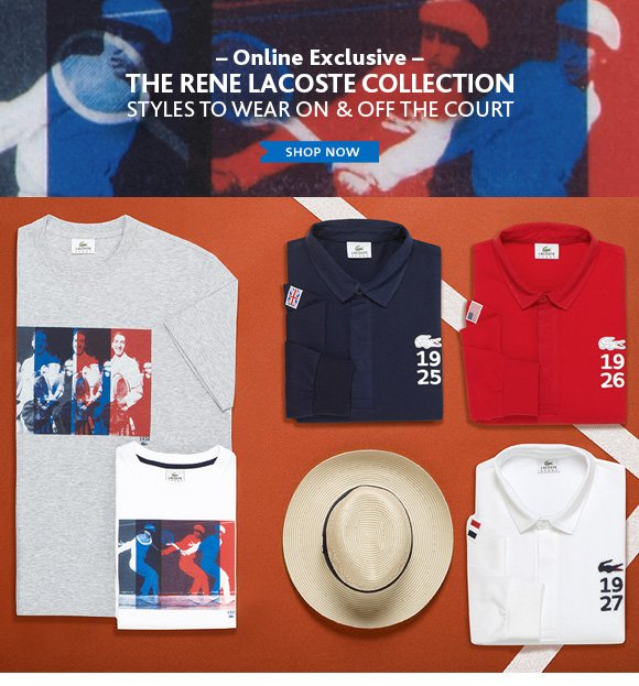 Online Exclusive. THE RENE LACOSTE  COLLECTION STYLES TO WEAR ON & OFF THE COURT
