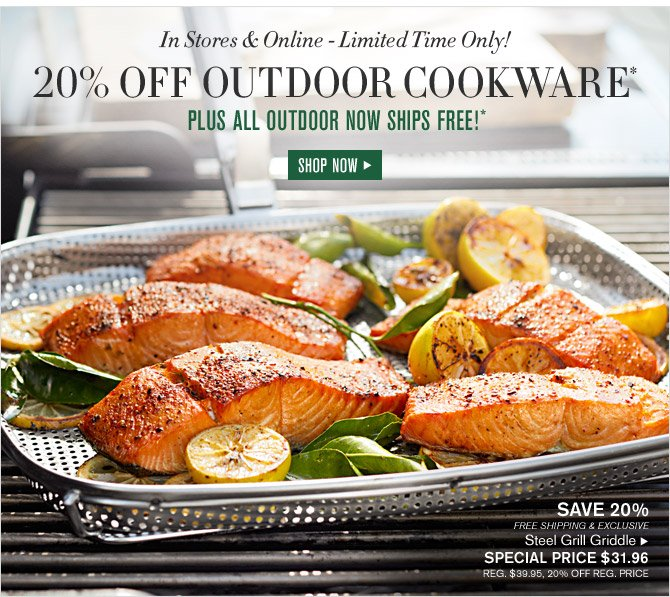 In Stores & Online - Limited Time Only! - 20% OFF OUTDOOR COOKWARE* - PLUS ALL OUTDOOR NOW SHIPS FREE!* - SHOP NOW