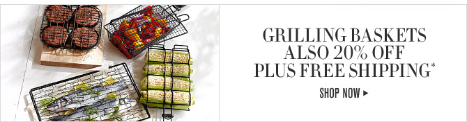 GRILLING BASKETS ALSO 20% OFF PLUS FREE SHIPPING* - SHOP NOW
