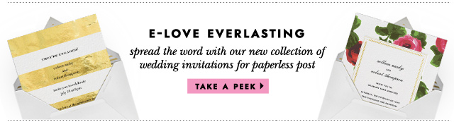 e-love everlasting. spread the word with our new collection of_wedding invitations for paperless post. take a peek.