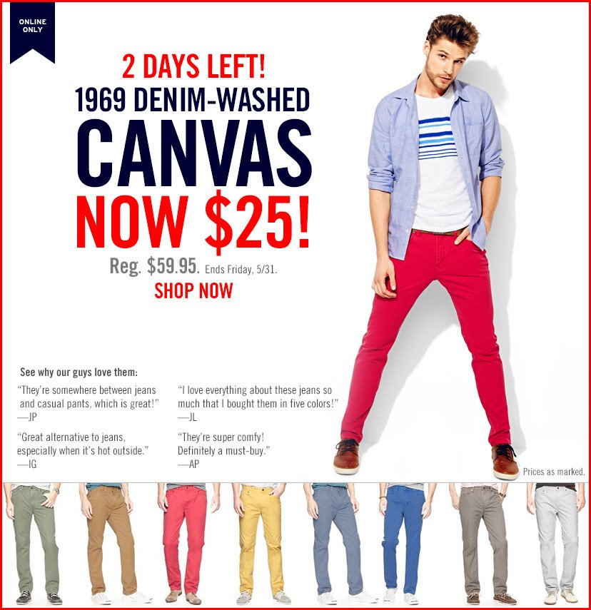 ONLINE ONLY   2 DAYS LEFT! 1969 DENIM-WASHED CANVAS NOW $25!   Reg. $59.95. Ends Friday, 5/31.   SHOP NOW   Prices as marked.
