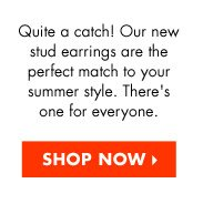 QUITE A CATCH! OUR NEW STUD EARRINGS ARE THE PERFECT MATCH TO YOUR SUMMER STYLE. THERE'S ONE FOR EVERYONE.
