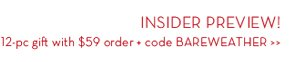 INSIDER PREVIEW! 12-pc gift with $59 order + code BAREWEATHER.
