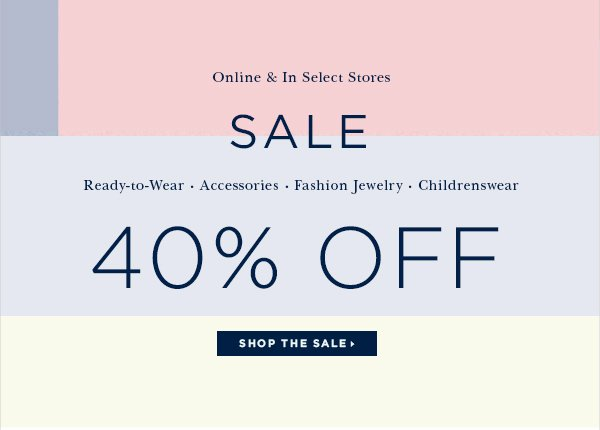 Online & In Select Stores SALE Ready-to-Wear Accessories Fashion Jewelry Childrenswear 40% OFF SHOP THE SALE