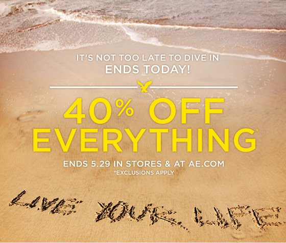 It's Not Too Late To Dive In | Ends Today! | 40% Off Everything* | Ends 5.29 In Stores & At AE.Com *Exclusions Apply