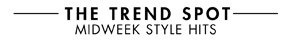 THE TREND SPOT - MIDWEEK STYLE HITS