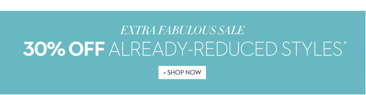 Extra Fabulous SALE 30% Off+ Already-Reduced Styles  SHOP NOW