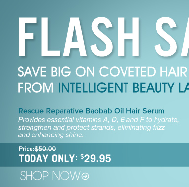 Flash Sale! Save Big On Coveted Hair Treatments from Intelligent Beauty Labs! Rescue Reparative Baobab Oil Hair Serum Provides essential vitamins A, D, E and F to hydrate, strengthen and protect strands, eliminating frizz and enhancing shine. Price: $50 Just Today: 29.95 Save 41% Shopper's Choice, Paraben-free Shop Now>>