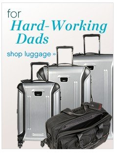 For hard-working Dads. Shop luggage.