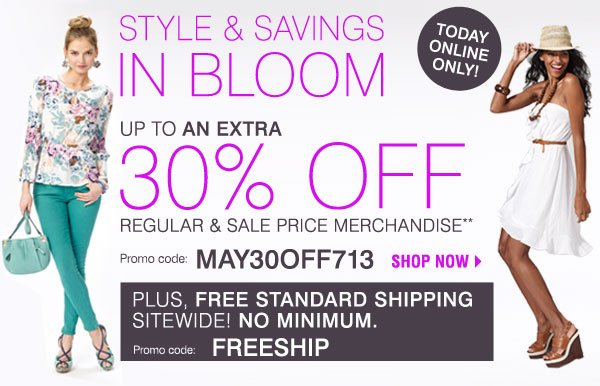 Today Only! Style & Savings in Bloom Save up to an extra 30% off regular and sale price merchandise** Promo code: MAY30OFF713 SHOP NOW