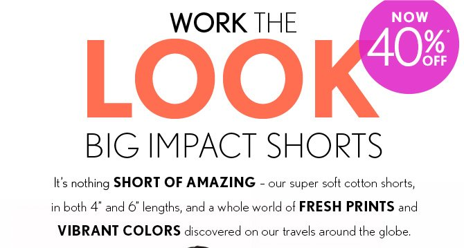 "WORK THE LOOK BIG IMPACT SHORTS NOW 40% OFF*  It's nothing SHORT OF AMAZING – our super soft cotton shorts, in both 4"" and 6"" lengths, and a whole world of FRESH PRINTS  and VIBRANT COLORS discovered on our travels around the globe."