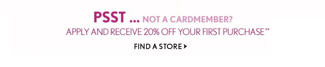 PSST...NOT A CARDMEMBER? APPLY AND RECEIVE 20% OFF YOUR FIRST PURCHASE**  FIND A STORE