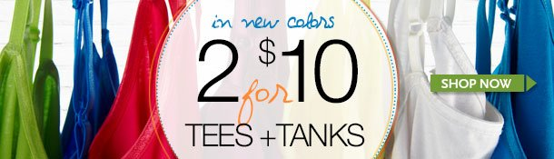 In NEW COLORS - 2 for $10 Tees and Tanks! Shop Now!