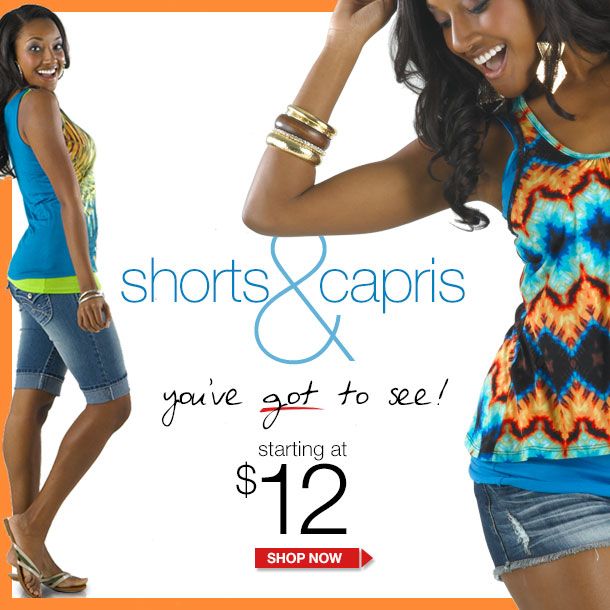 Shorts and Capris! You've Got to See! Starting at $12! SHOP NOW!