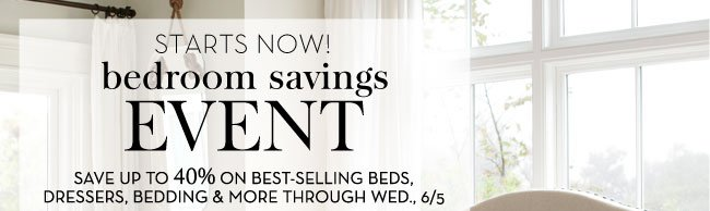 STARTS NOW! BEDROOM SAVINGS EVENT - SAVE UP TO 40% ON BEST-SELLING BEDS, DRESSERS, BEDDING & MORE THROUGH WED., 6/5