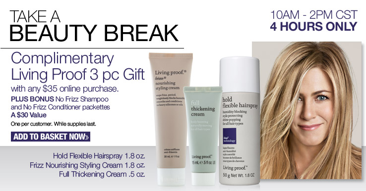 Complimentary Living Proof 3 pc Gift with any $35 online purchase. PLUS BONUS No Frizz Shampoo and No Frizz Conditioner packet. A $30 Value. One per customer. While supplies last. Add to Basket.