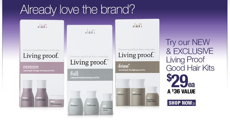 Try our NEW & EXCLUSIVE Living Proof Good Hair Kits $29 each. A $36 Value. Shop Now.