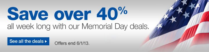 Save  over 40% with our Memorial Day deals. See all the deals. Offers end  6/1/13.