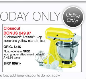Deals of the Day! Today only! BONUS Closeout 249.97 KitchenAid® Artisan® 5-qt. sunshine yellow stand mixer Orig. $415 Plus, receive a FREE food grinder attachment by mail. A 49.99 value.