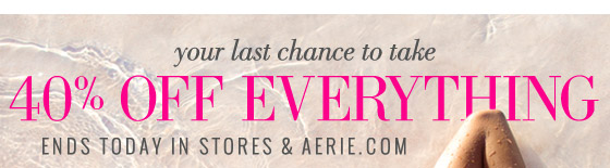 your last chance to take 40% Off Everything Ends Today In Stores & Aerie.com