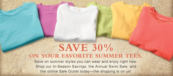 Save 30%  on your favorite summer tees.  Save on summer styles you can wear and enjoy right now. Shop our In-Season Savings, the Annual Swim Sale, and the online Sale Outlet today—the shipping is on us!