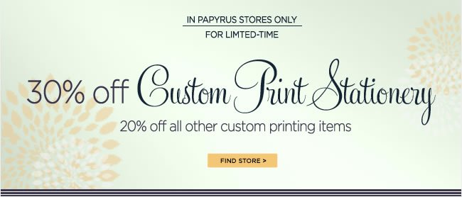 Shop Custom Printing in PAPYRUS Stores   Save 30% Off Custom Print Stationery  Save 20% Off All Other Custom Printing Items   In PAPYRUS stores only  For limited time only!