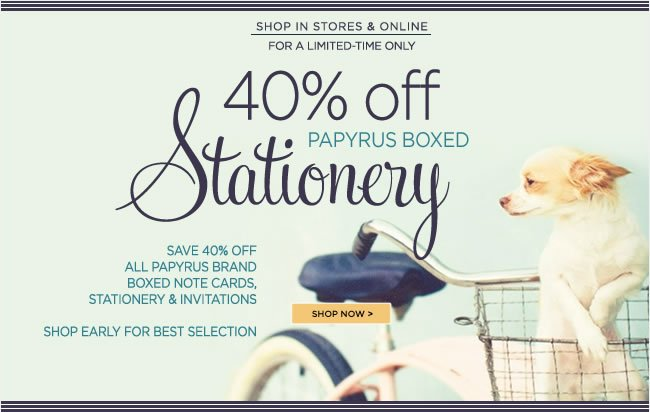Save 40% Off  All PAPYRUS Boxed Stationery  In stores & online while supplies last  For a limited-time only!   Shop early for the best selection!   Visit your local PAPYRUS store  or shop online at www.papyrusonline.com