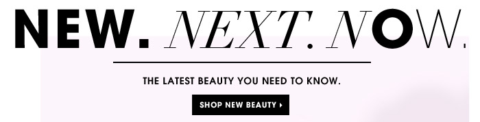New. Next. Now. The latest beauty you need to know. Shop new beauty