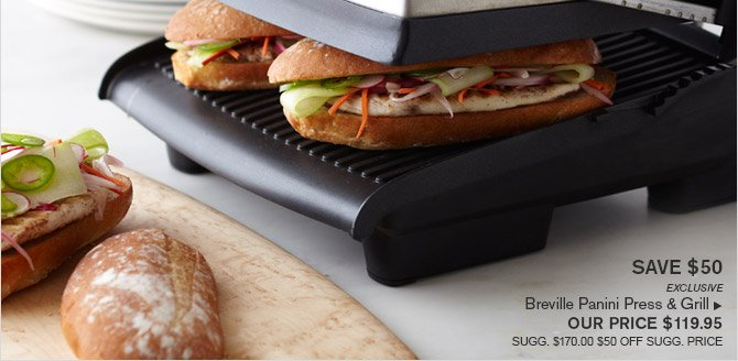 SAVE $50 -- EXCLUSIVE -- Breville Panini Press & Grill -- OUR PRICE $119.95 -- SUGG. $170.00, $50 OFF SUGG. PRICE
