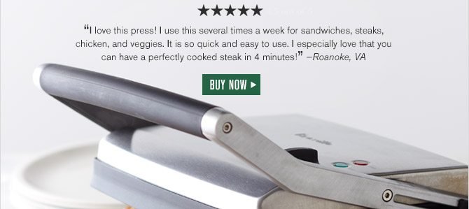 """5 out of 5 Stars -- """"I Love this press! I use this several times a week for sandwiches, steaks, chicken, and veggies. It is so quick and easy to use. I especially love that you can have a perfectly cooked steak in 4 minutes!"""" —Roanoke, VA -- BUY NOW"""