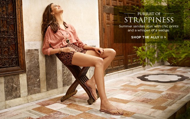 PURSUIT OF STRAPPINESS - Summer sandals stun with chic prints and a whisper of a wedge. SHOP THE ALLY II
