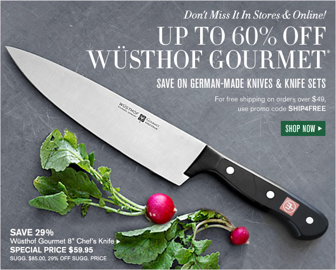 Don't Miss It In Stores & Online!  UP TO 60% OFF WÜSTHOF GOURMET* - SAVE ON GERMAN-MADE KNIVES & KNIFE SETS - For free shipping on orders over $49, use promo code SHIP4FREE - SHOP NOW