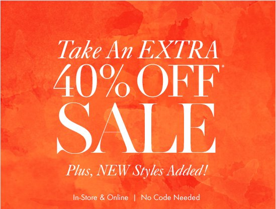 SHOP IT NOW  Take An EXTRA 40% OFF*  SALE Plus, NEW Styles Added!  In–Store & Online No Code Needed