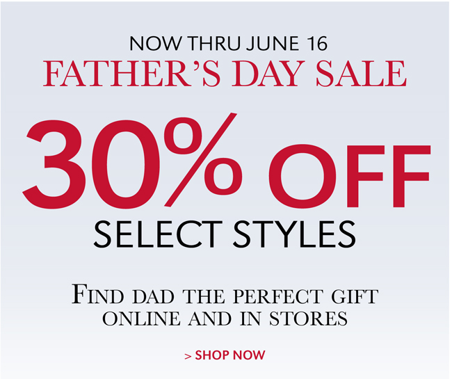NOW THRU JUNE 16 | FATHER'S DAY SALE | 30% OFF SELECT STYLES | FIND DAD THE PERFECT GIFT ONLINE AND IN STORES | SHOP NOW