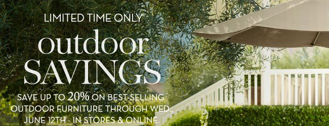 LIMITED TIME ONLY - OUTDOOR SAVINGS - SAVE UP TO 20% ON BEST-SELLING OUTDOOR FURNITURE THROUGH WED., JUNE 12TH - IN STORES & ONLINE.