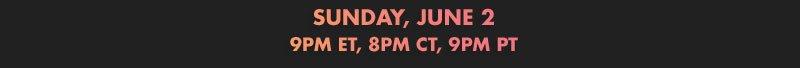 SUNDAY, JUNE 2 9PM ET, 8PM CT, 9PM PT