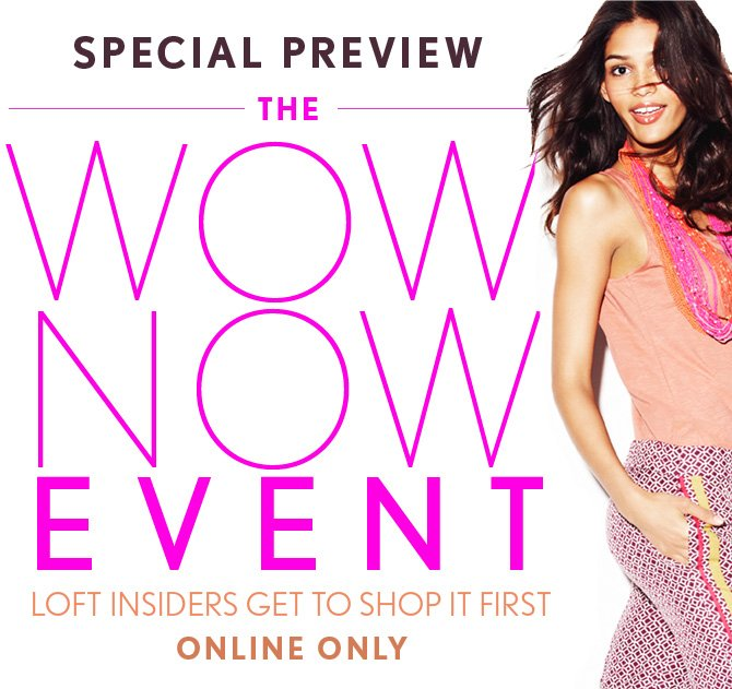 SPECIAL PREVIEW  THE WOW NOW EVENT  LOFT INSIDERS GET TO SHOP IT FIRST ONLINE ONLY