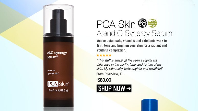 "Shopper's choice, Paraben-free PCA Skin A and C Synergy Serum  Active botanicals, vitamins and exfoliants work to firm, tone and brighten your skin for a radiant and youthful complexion. ""This stuff is amazing! I've seen a significant difference in the clarity, tone, and texture of my skin. My skin really looks brighter and healthier!"" – Riverview, FL Price: $80 Shop Now>>"