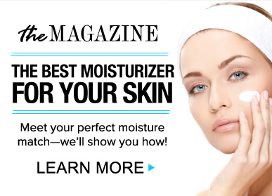 The Best Moisturizer For Your Skin Meet your perfect moisture match—we'll show you how! Learn More>>