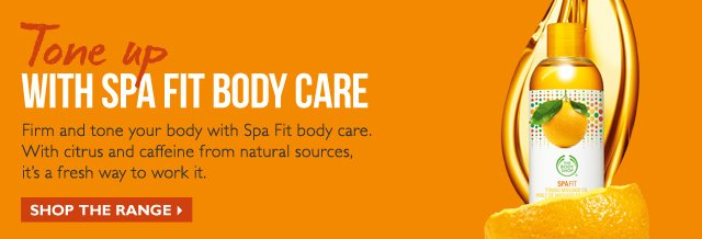 Tone up WITH SPA FIT BODY CARE -- Firm and tone your body with Spa Fit body care. With citrus and caffeine from natural sources, it's a fresh way to work it. -- SHOP THE RANGE