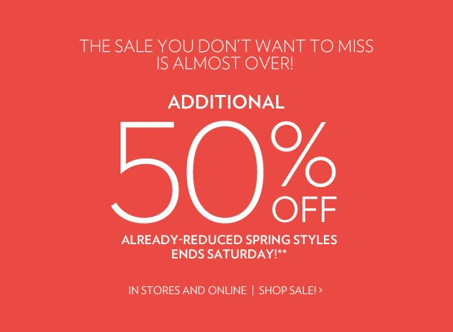 The Sale you don't want to miss, is almost over! Additional 50% off already-reduced spring styles Ends Saturday!** In Stores and Online
