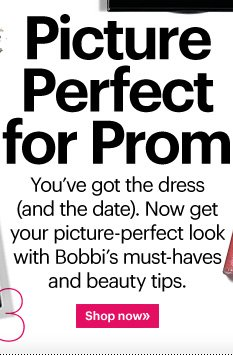 PICTURE PERFECT FOR PROM You've got the dress (and the date). Now get your picture-perfect look with Bobbi's must-haves and beauty tips. Shop Now»