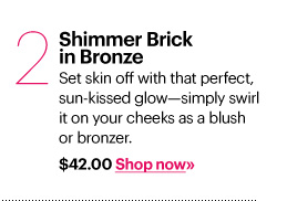 2. SHIMMER BRICK COMPACT IN BRONZE, $42.00 Set skin off with that perfect, sun-kissed glow - simply swirl it on your cheeks as a blush or bronzer. Shop Now»