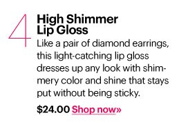 4. HIGH SHIMMER LIP GLOSS, $24.00 Like a pair of diamond earrings, this light-catching lip gloss dresses up any look with shimmery color and shine that stays put without being sticky. Shop Now»