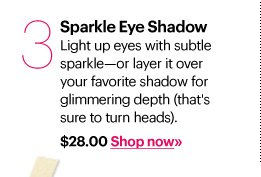 3. SPARKLE EYE SHADOW, $28.00 Light up eyes with subtle sparkle - or layer it over your favorite shadow for glimmering depth (that's sure to turn heads). Shop Now»