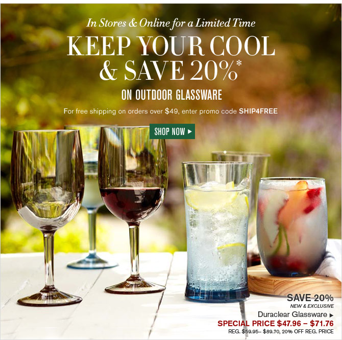 In Stores & Online for a Limited Time - KEEP YOUR COOL & SAVE 20%* ON OUTDOOR GLASSWARE - For free shipping on orders over $49, enter promo code SHIP4FREE - SHOP NOW