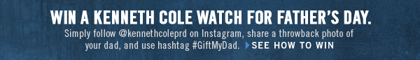 WIN A KENNETH COLE WATCH FOR FATHER'S DAY. Simply follow @kkenthcoleprd on Instagram, share a throwback photo of your dad, and use hashtag #GiftMyDad. › SEE HOW TO WIN
