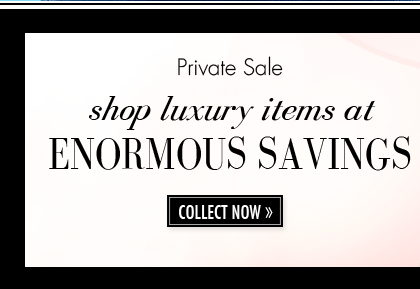 Private Sale. shop luxury items at ENORMOUS SAVINGS. COLLECT NOW.