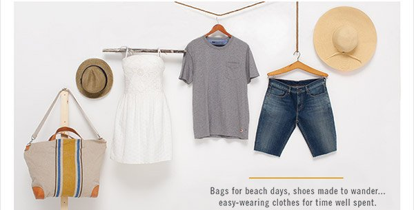 Bags for beach days, shoes made to wander... easy-wearing clothes for time well spent.