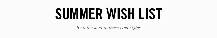 Summer Wish List - Beat the heat in these cool styles